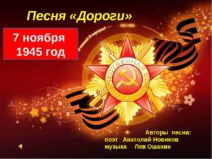 Песня «Дороги» 7 ноября 1945 год Авторы песни: поэт Анатолий Новиков музыка Л