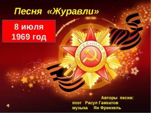 Песня «Журавли» 8 июля 1969 год Авторы песни: поэт Расул Гамзатов музыка Ян Ф