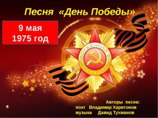 Песня «День Победы» 9 мая 1975 год Авторы песни: поэт Владимир Харитонов музы
