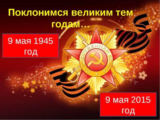 Поклонимся великим тем годам… 9 мая 1945 год 9 мая 2015 год