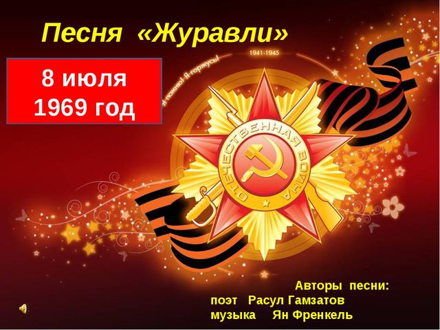 Песня «Журавли» 8 июля 1969 год Авторы песни: поэт Расул Гамзатов музыка Ян Ф...