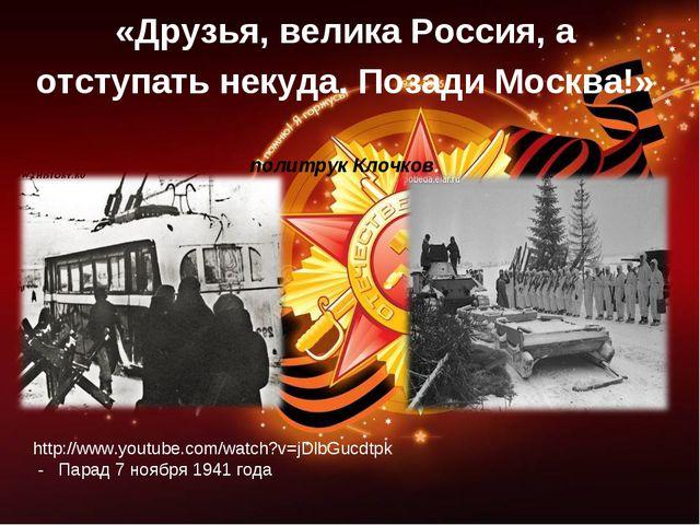 «Друзья, велика Россия, а отступать некуда. Позади Москва!» политрук Клочков....