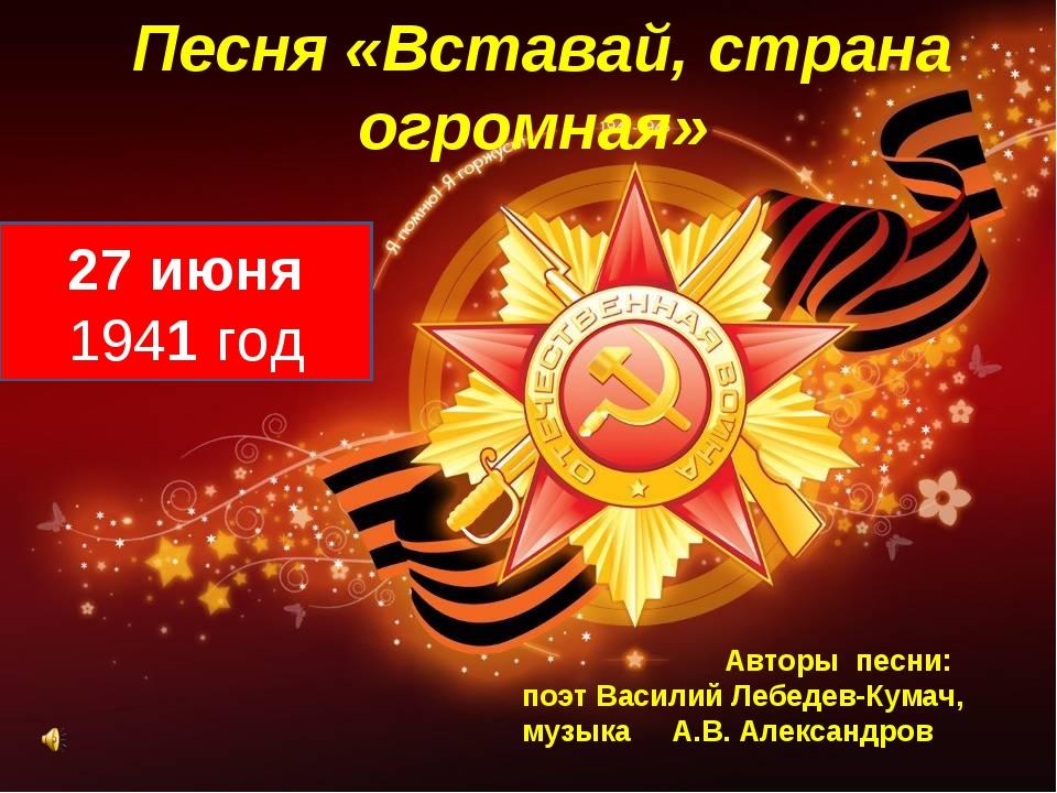 Песня «Вставай, страна огромная» 27 июня 1941 год Авторы песни: поэт Василий...