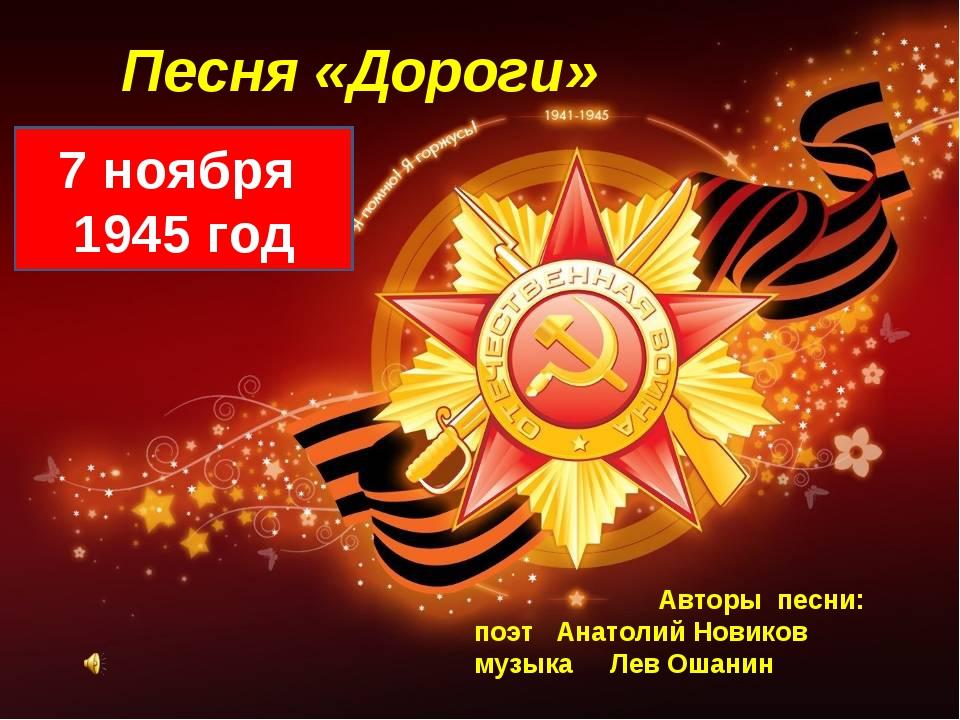 Песня «Дороги» 7 ноября 1945 год Авторы песни: поэт Анатолий Новиков музыка Л...