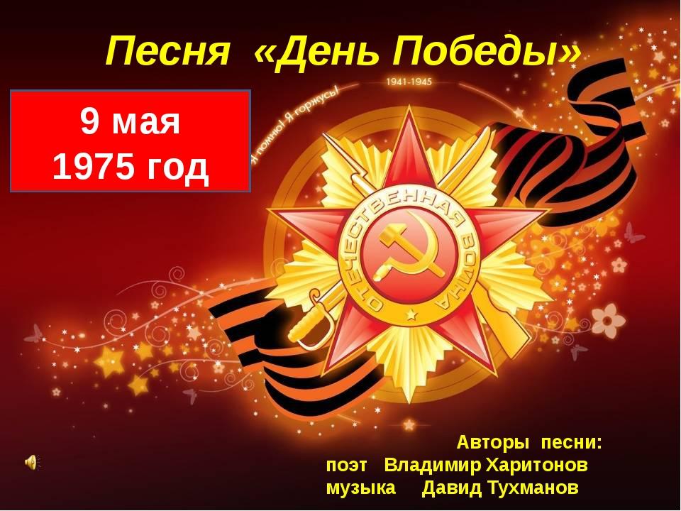 Песня «День Победы» 9 мая 1975 год Авторы песни: поэт Владимир Харитонов музы...