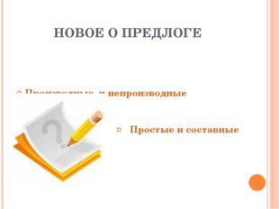 НОВОЕ О ПРЕДЛОГЕ Производные и непроизводные Простые и составные