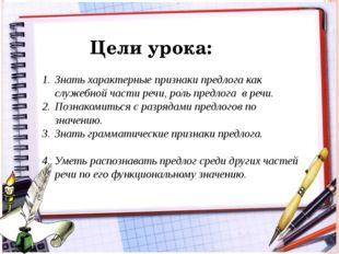 Цели урока: Знать характерные признаки предлога как служебной части речи, рол