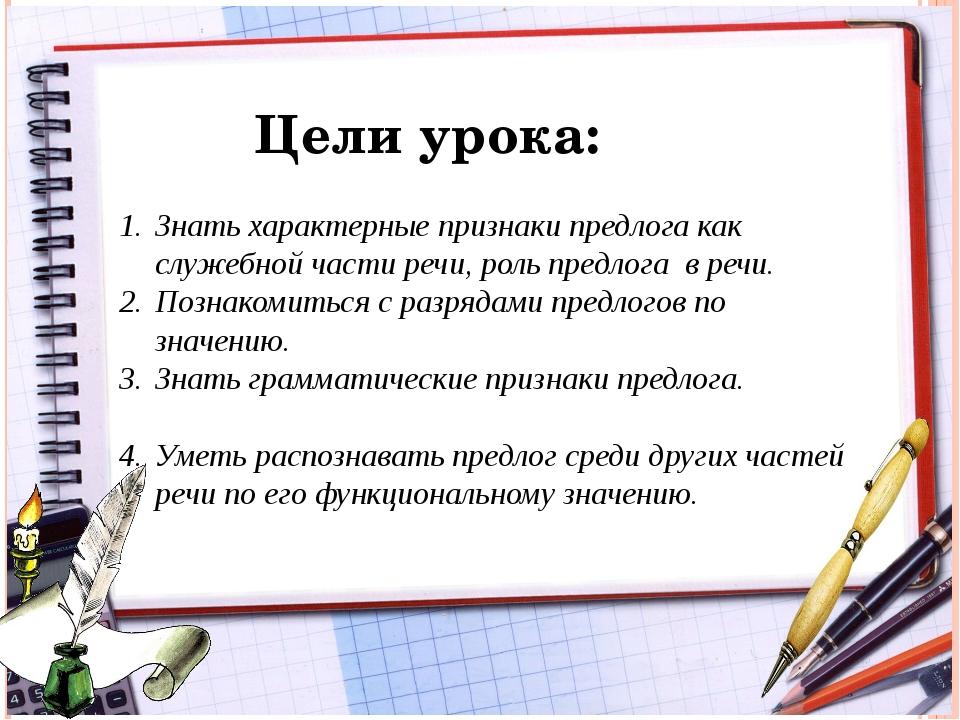 Цели урока: Знать характерные признаки предлога как служебной части речи, рол...