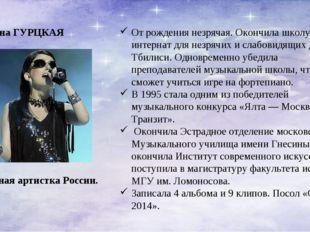 Диана ГУРЦКАЯ Заслуженная артистка России. От рождения незрячая. Окончила шко
