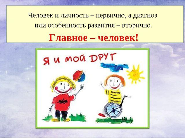 Человек и личность – первично, а диагноз или особенность развития – вторично....