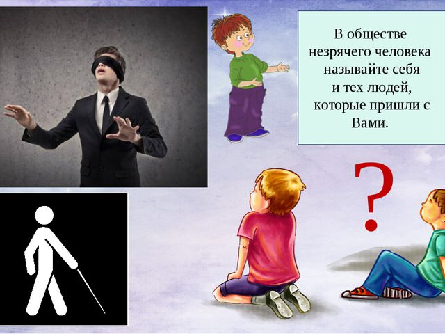 В обществе незрячего человека называйте себя и тех людей, которые пришли с Ва...