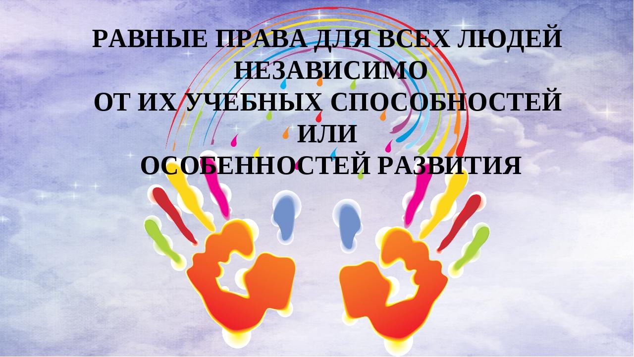 РАВНЫЕ ПРАВА ДЛЯ ВСЕХ ЛЮДЕЙ НЕЗАВИСИМО ОТ ИХ УЧЕБНЫХ СПОСОБНОСТЕЙ ИЛИ ОСОБЕНН...