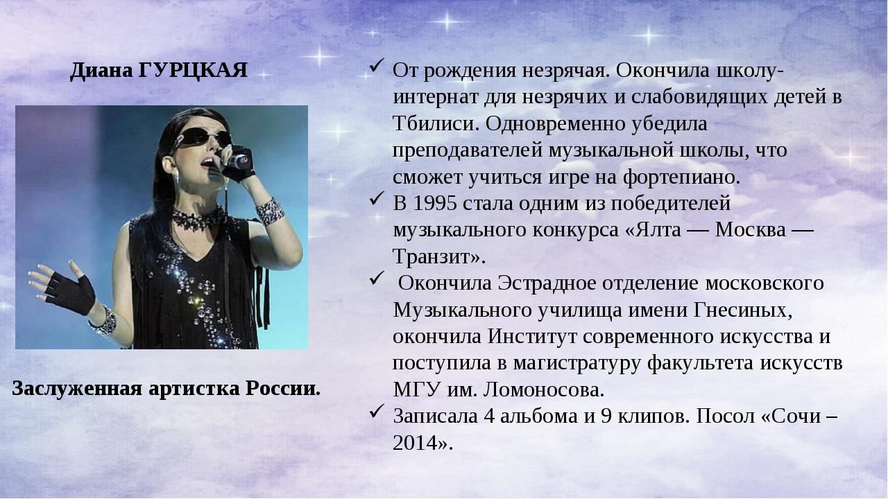 Диана ГУРЦКАЯ Заслуженная артистка России. От рождения незрячая. Окончила шко...