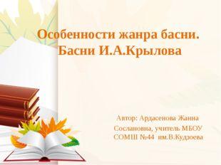 Особенности жанра басни. Басни И.А.Крылова Автор: Ардасенова Жанна Сослановна