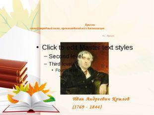 Крылов - самый народный поэт, превзошедший всех баснописцев. А.С. Пушкин Иван