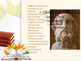 Эзоп(Aesopus), греч. баснописец, из Фригии, по происхождению раб; получив св