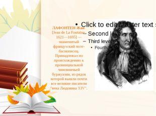 ЛАФОНТЕНЖан [Jean de La Fontaine, 1621—1695] — знаменитый французский поэт-