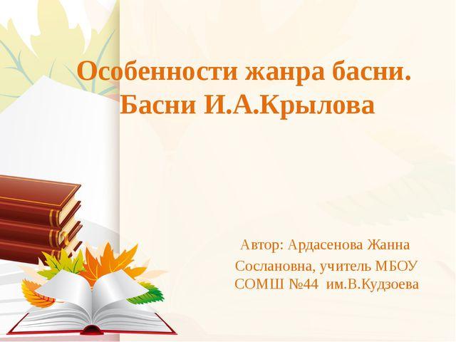 Особенности жанра басни. Басни И.А.Крылова Автор: Ардасенова Жанна Сослановна...