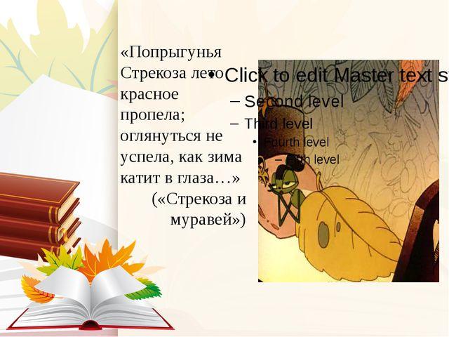 «Попрыгунья Стрекоза лето красное пропела; оглянуться не успела, как зима кат...
