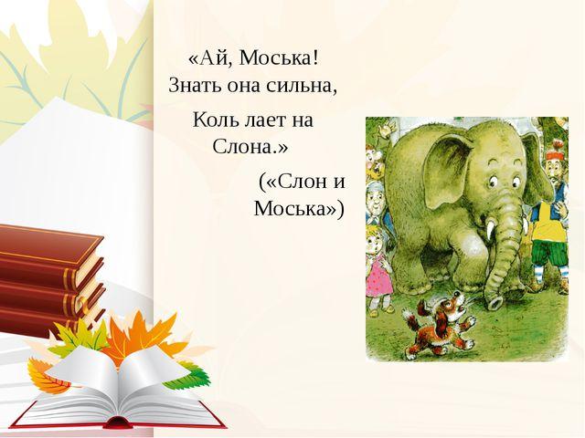 «Ай, Моська! Знать она сильна, Коль лает на Слона.» («Слон и Моська»)