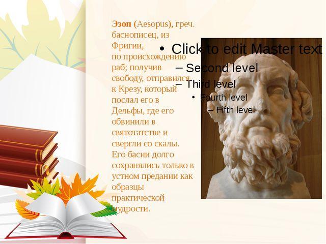 Эзоп(Aesopus), греч. баснописец, из Фригии, по происхождению раб; получив св...