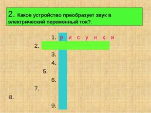 2. Какое устройство преобразует звук в электрический переменный ток?. 1.