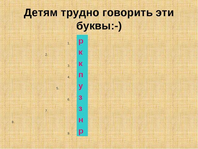 Детям трудно говорить эти буквы:-) 1.р 2.к...