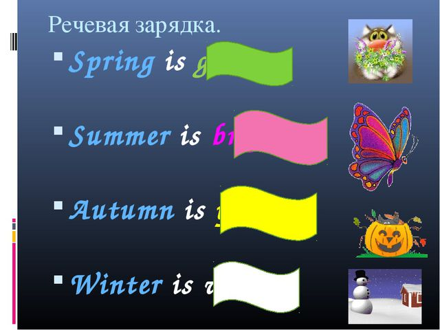Речевая зарядка. Spring is green. Summer is bright. Autumn is yellow. Winter...
