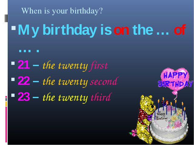 When is your birthday? My birthday is on the … of … . 21 – the twenty first 2...