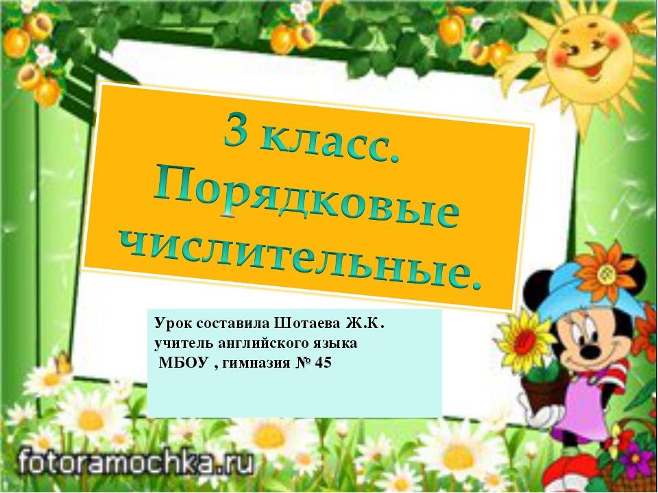Урок составила Шотаева Ж.К. учитель английского языка МБОУ , гимназия № 45