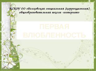 ПЕРВАЯ ВЛЮБЛЕННОСТЬ КСКОУ ОО «Болховская специальная (коррекционная) общеобр