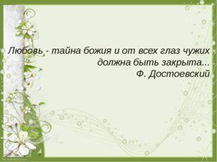 Любовь - тайна божия и от всех глаз чужих должна быть закрыта... Ф. Достоевс