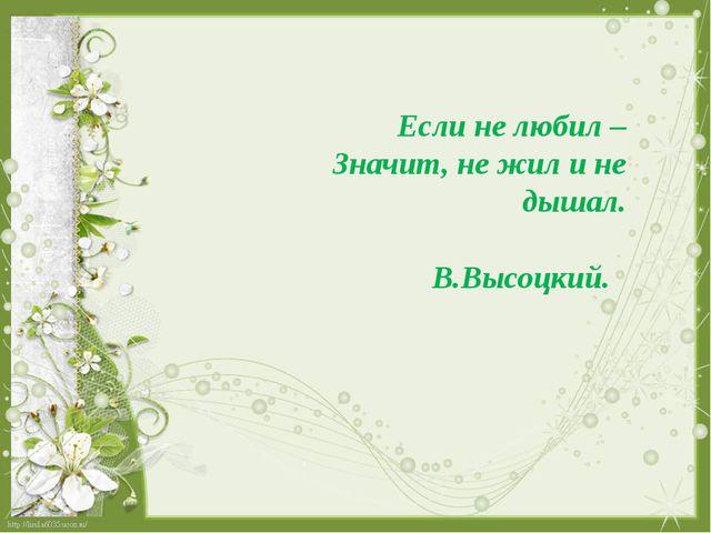 Если не любил – Значит, не жил и не дышал. В.Высоцкий.
