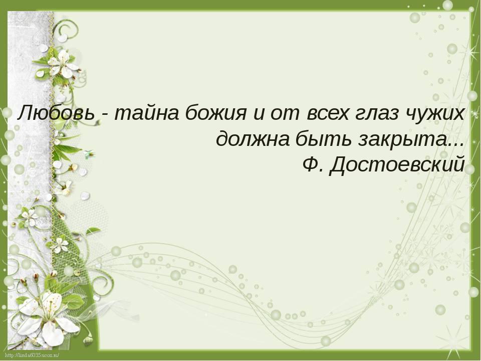 Любовь - тайна божия и от всех глаз чужих должна быть закрыта... Ф. Достоевс...