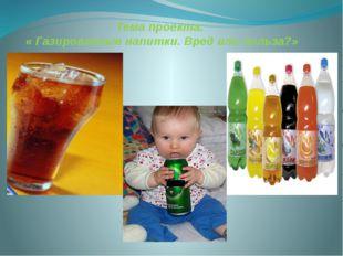 Тема проекта: « Газированные напитки. Вред или польза?»
