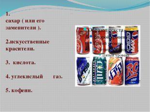 Состав напитков: 1. сахар ( или его заменители ). 2.искусственные красители.