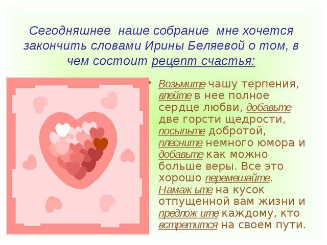 Сегодняшнее наше собрание мне хочется закончить словами Ирины Беляевой о том,...