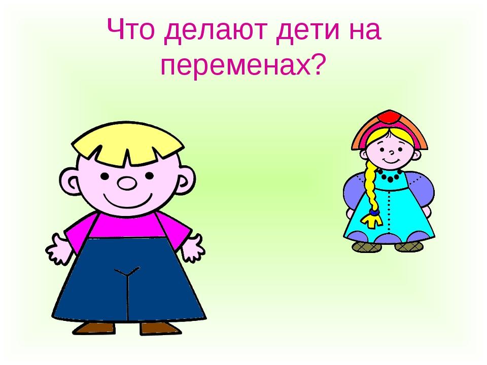 Что делают дети на переменах?