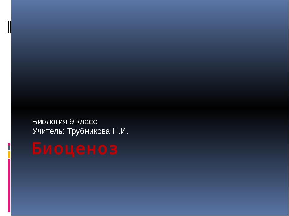 Биоценоз Биология 9 класс Учитель: Трубникова Н.И.
