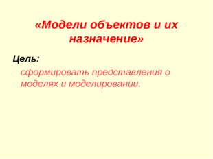 «Модели объектов и их назначение» Цель: сформировать представления о моделях