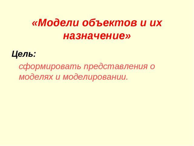 «Модели объектов и их назначение» Цель: сформировать представления о моделях...