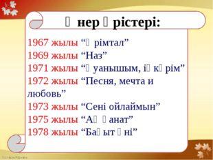 """1967 жылы """"Өрімтал"""" 1969 жылы """"Наз"""" 1971 жылы """"Қуанышым, іңкәрім"""" 1972 жылы"""