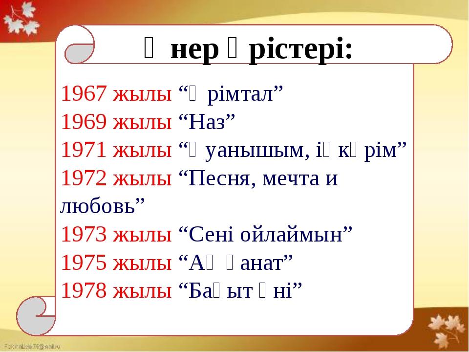 """1967 жылы """"Өрімтал"""" 1969 жылы """"Наз"""" 1971 жылы """"Қуанышым, іңкәрім"""" 1972 жылы..."""