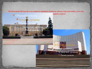 Освобождение Белгорода стало одним из значимых моментов победы советских войс