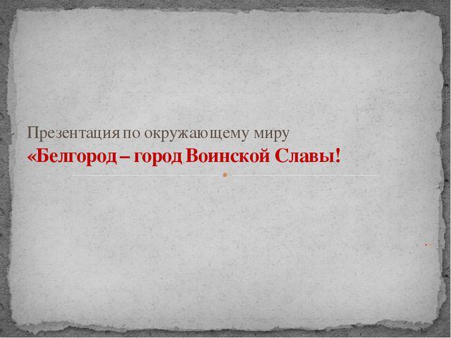 .. Презентация по окружающему миру «Белгород – город Воинской Славы!