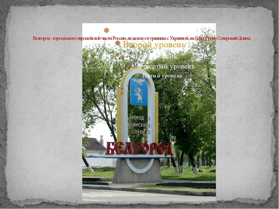 Белгород - город на юге европейской части России, недалеко от границы с Укра...