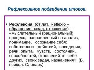 Рефлексивное подведение итогов. Рефлексия (от лат. Reflexio – обращение назад