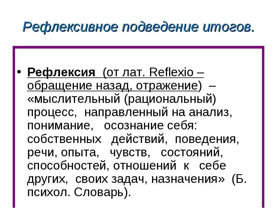 Рефлексивное подведение итогов. Рефлексия (от лат. Reflexio – обращение назад...