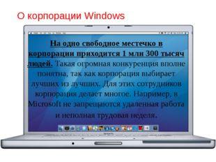 О корпорации Windows На одно свободное местечко в корпорации приходится 1 млн