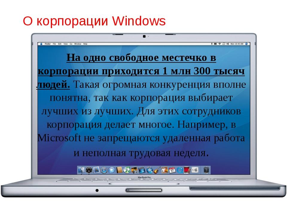 О корпорации Windows На одно свободное местечко в корпорации приходится 1 млн...